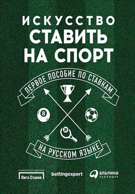 Искусство ставить на спорт. Первое пособие по ставкам на русском языке