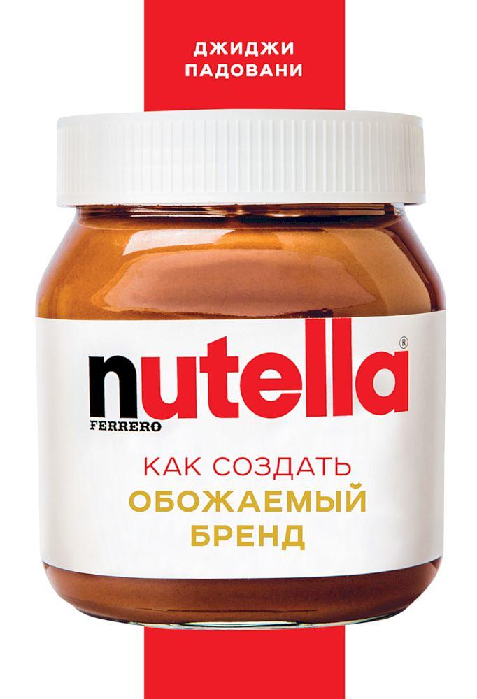 Скачать бесплатно Nutella. Как создать обожаемый бренд