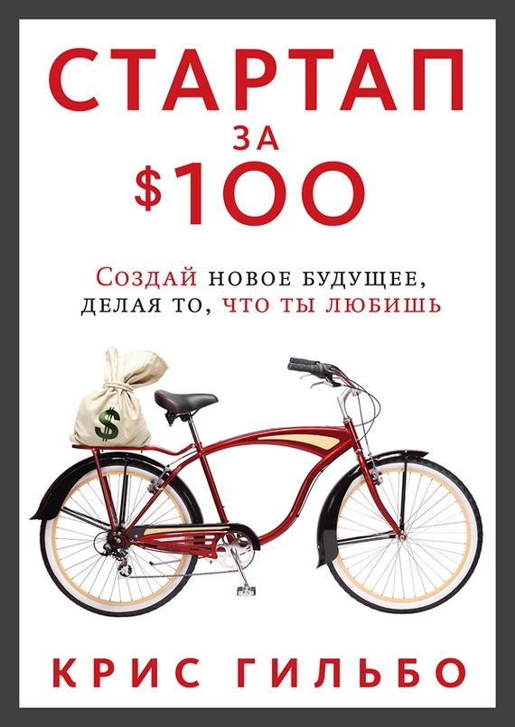 Скачать бесплатно Стартап за $100. Создай новое будущее, делая то, что ты любишь